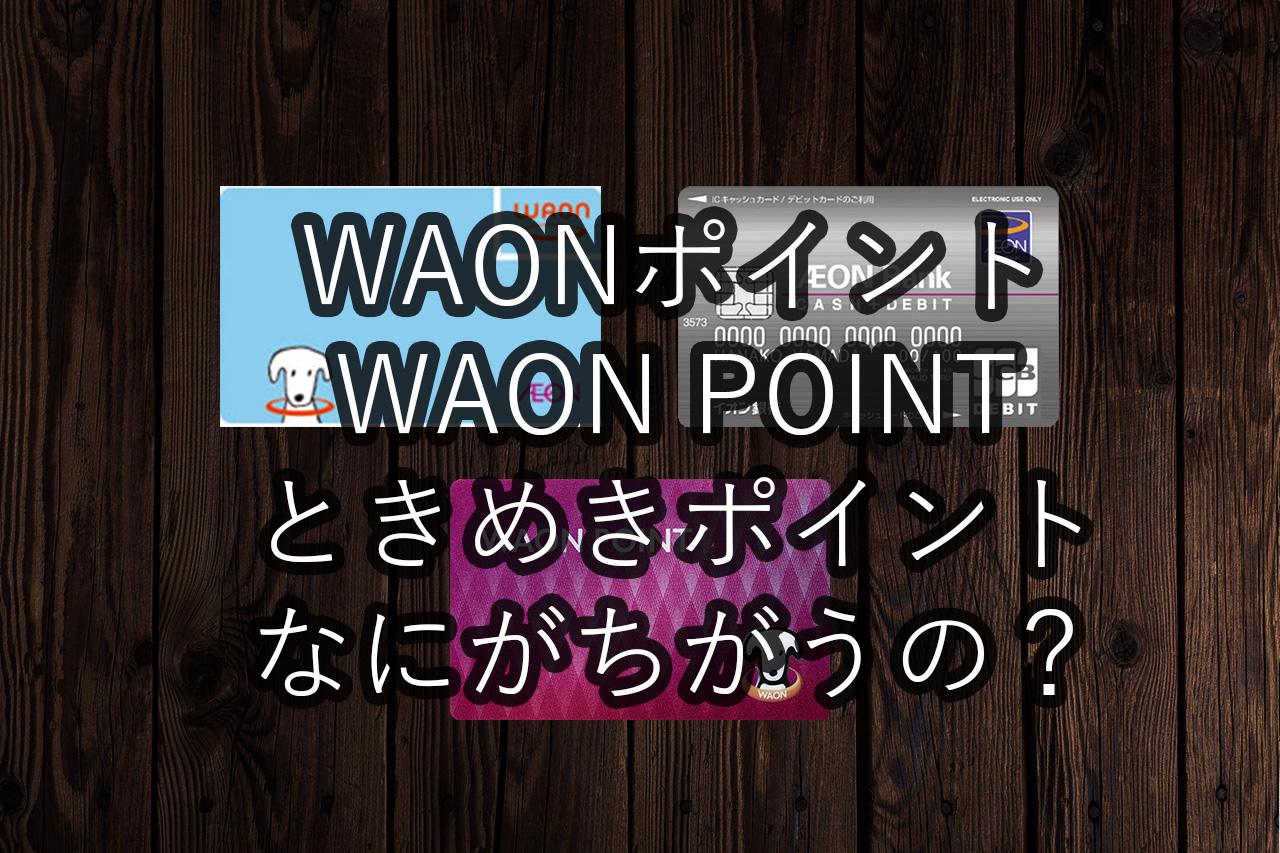 【イオンカード】ときめきポイントってなんだ? WAONポイントとWAON POINTって違うの?