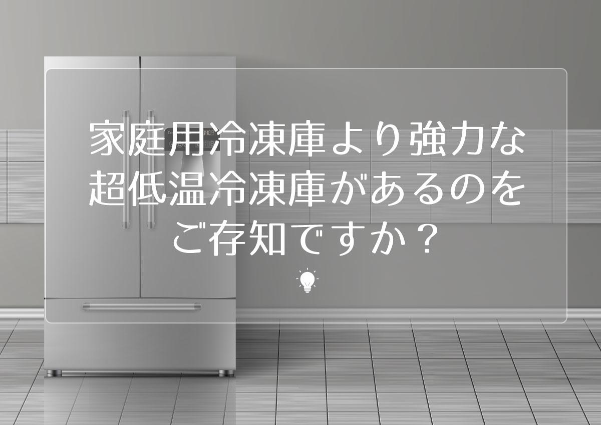 家庭用冷凍庫より強力な超低温冷凍庫があるのをご存知ですか?
