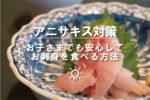 アニサキス対策 お子さまでも安心してお刺身を食べる方法
